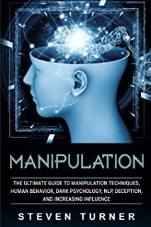 Manipulation: The Ultimate Guide to Manipulation Techniques, Human Behavior, Dark Psychology, NLP, Deception, and Increasing Influence