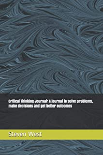 Critical Thinking Journal: A journal to solve problems, make decisions and get better outcomes