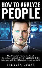 How to Analyze People: The Ultimate Guide to The Art of Analyzing Human Behavior, Mastering Body Language and Speed Reading People on Sight