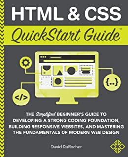 HTML and CSS QuickStart Guide: The Simplified Beginners Guide to Developing a Strong Coding Foundation, Building Responsiv...