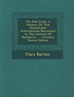 The Red Cross: A History of This Remarkable International Movement in the Interest of Humanity... - Primary Source Edition