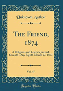 The Friend, 1874, Vol. 47: A Religious and Literary Journal; Seventh-Day, Eighth Month 23, 1873 (Classic Reprint)