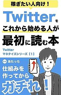 稼ぎたい人向け!Twitterをこれから始める人が最初に読む本: Twitterマネタイズシリーズ【1】