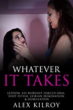 Whatever It Takes: Lezdom, Ass Worship, Forced Oral, Foot Fetish, Lesbian Domination & Humiliation. (English Edition)