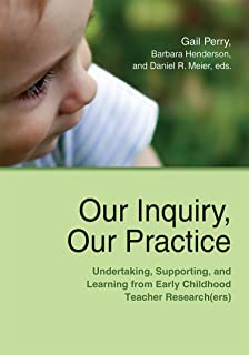Our Inquiry, Our Practice: Undertaking, Supporting, and Learning from Early Childhood Teacher Research(ers)