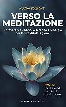 Verso la meditazione: Ritrovare l'equilibrio, la serenità e l'energia per la vita di tutti i giorni (Segreti Per Ridurre l...