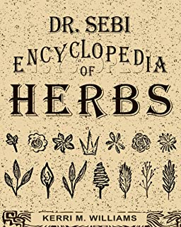 Dr. Sebi Encyclopedia of Herbs and their Uses: Over 100 Alkaline Herbs, Medicinal Properties and How to Use for Intracellu...