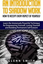 An Introduction To Shadow Work: How to Accept Every Aspect of Yourself. Learn the Immensely Powerful Technique for Empowering Yourself, Loving Yourself and Building Permanent Self-Esteem.