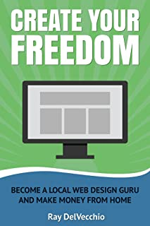 Create Your Freedom: Become a Local Web Design Guru And Make Money From Home