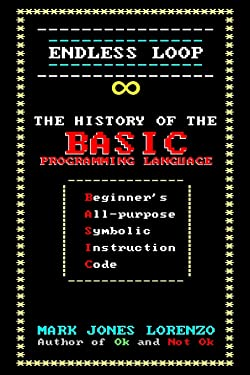 Endless Loop: The History of the BASIC Programming Language (Beginner's All-purpose Symbolic Instruction Code)