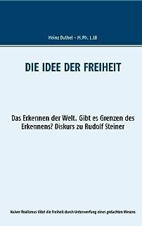 Die Idee der Freiheit: Das Erkennen der Welt - Gibt es Grenzen des Erkennens? Diskurs zu Rudolf Steiner (Mein Freund Heinz...