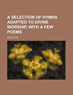 A Selection of Hymns Adapted to Divine Worship, with a Few Poems