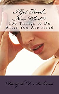 I Got Fired...Now What?!: 100 Things to To After You Are Fired (English Edition)