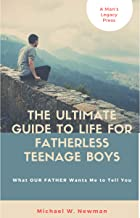 The Ultimate Guide To Life For Fatherless Teenage Boys: What OUR FATHER Wants Me To Tell You