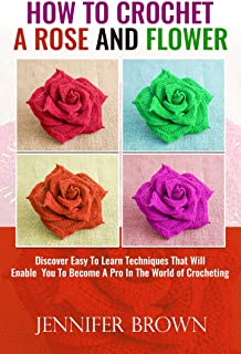 How To Crochet A Rose And Flower: Discover Easy To Learn Techniques That Will Enable You To Become A Pro In The World Of Crocheting (English Edition)