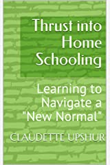 """Thrust into Home Schooling: Learning to Navigate a """"New Normal"""" Kindle Edition"""