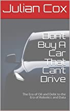Don't Buy A Car That Can't Drive: The Era of Oil and Debt to the Era of Robotics and Data (Future History of Energy and Transportation)