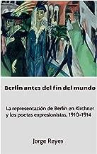 Berlín antes del fin del mundo: La representación de Berlín en Kirchner y los poetas expresionistas, 1910-1914 (Spanish Edition)