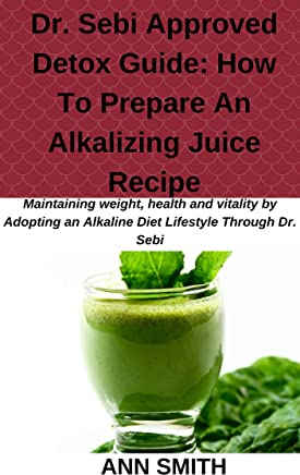 Dr. Sebi Approved Detox Guide: How To Prepare An Alkalizing Juice Recipe: maintaining weight, health and vitality by Adopting an Alkaline Diet Lifestyle Through Dr. Sebi (English Edition)
