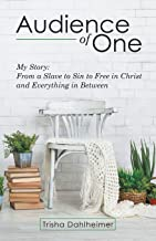 Audience of One: My Story: from a Slave to Sin to Free in Christ and Everything in Between