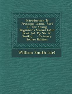 Introduction to Principia Latina, Part II. the Young Beginner's Second Latin Book [Ed. by Sir W. Smith].... - Primary Sour...