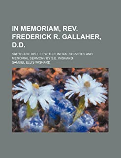 In Memoriam, REV. Frederick R. Gallaher, D.D.; Sketch of His Life with Funeral Services and Memorial Sermon - By S.E. Wishard
