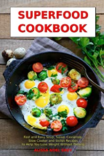 Superfood Cookbook: Fast and Easy Soup, Salad, Casserole, Slow Cooker and Skillet Recipes to Help You Lose Weight Without ...