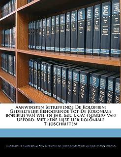 Aanwinsten Betreffende de Kolonien: Gedeeltelijk Behoorende Tot de Koloniale Boekerij Van Wijlen Jhr. Mr. J.K.W. Quarles V...