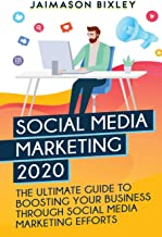 Social Media Marketing 2020: The Ultimate Guide to Boosting Your Business Through Social Media Marketing Efforts in 2020