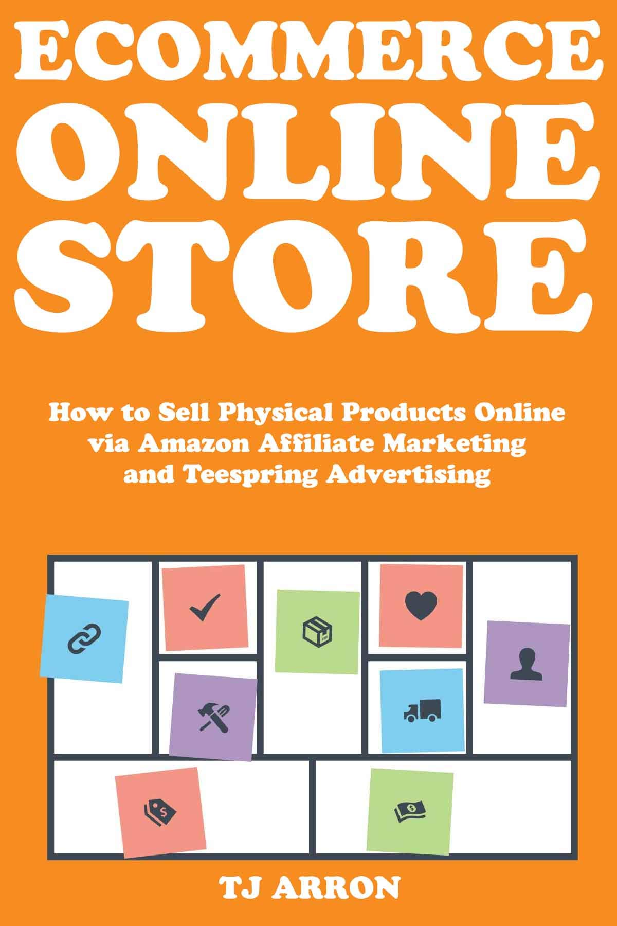 Ecommerce Online Store : How to Sell Physical Products Online via Amazon Affiliate Marketing and Teespring Advertising