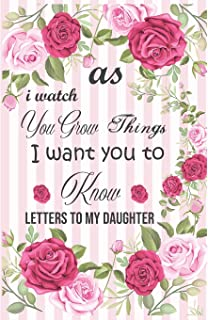 As I Watch You Grow Things I Want You to Know - Letters to My Daughter: Mom Gift for Daughter, Daughter and Mother Journal