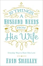 10 Things a Husband Needs from His Wife: Everyday Ways to Show Him Love