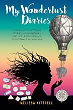 My Wanderlust Diaries: A Compilation of Travel Stories, Misadventures, and Life Lessons from a Solo Female Backpacker