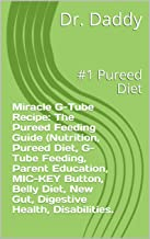 Miracle G-Tube Recipe: : #1 Pureed Diet.The Pureed Feeding Guide (Nutrition, Pureed Diet, G-Tube Feeding, Parent Education, MIC-KEY Button, Belly Diet, ... Disabilities, retch. (English Edition)
