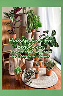 Houseplants for Beginners: How to style and care for beautiful plants: Make your home a healthier and more beautiful place