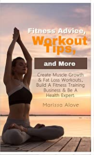 Fitness Advice, Workout Tips, and More : Create Muscle Growth & Fat Loss Workouts, Build A Fitness Training Business & Be ...