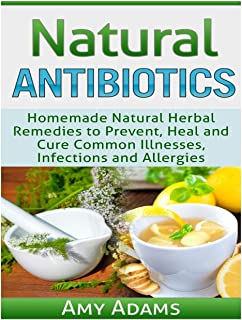 Natural Antibiotics: Homemade Natural Herbal Remedies to Prevent, Heal and Cure Common Illnesses, Infections and Allergies: 1