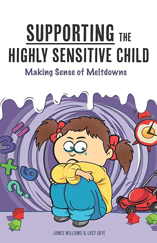 Supporting the Highly Sensitive Child: Making Sense of Meltdowns (My Highly Sensitive Child)