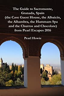 The Guide to Sacromonte, Granada, Spain (the Cave Guest House, the Albaicín, the Alhambra, the Hammam Spa and the Churros ...