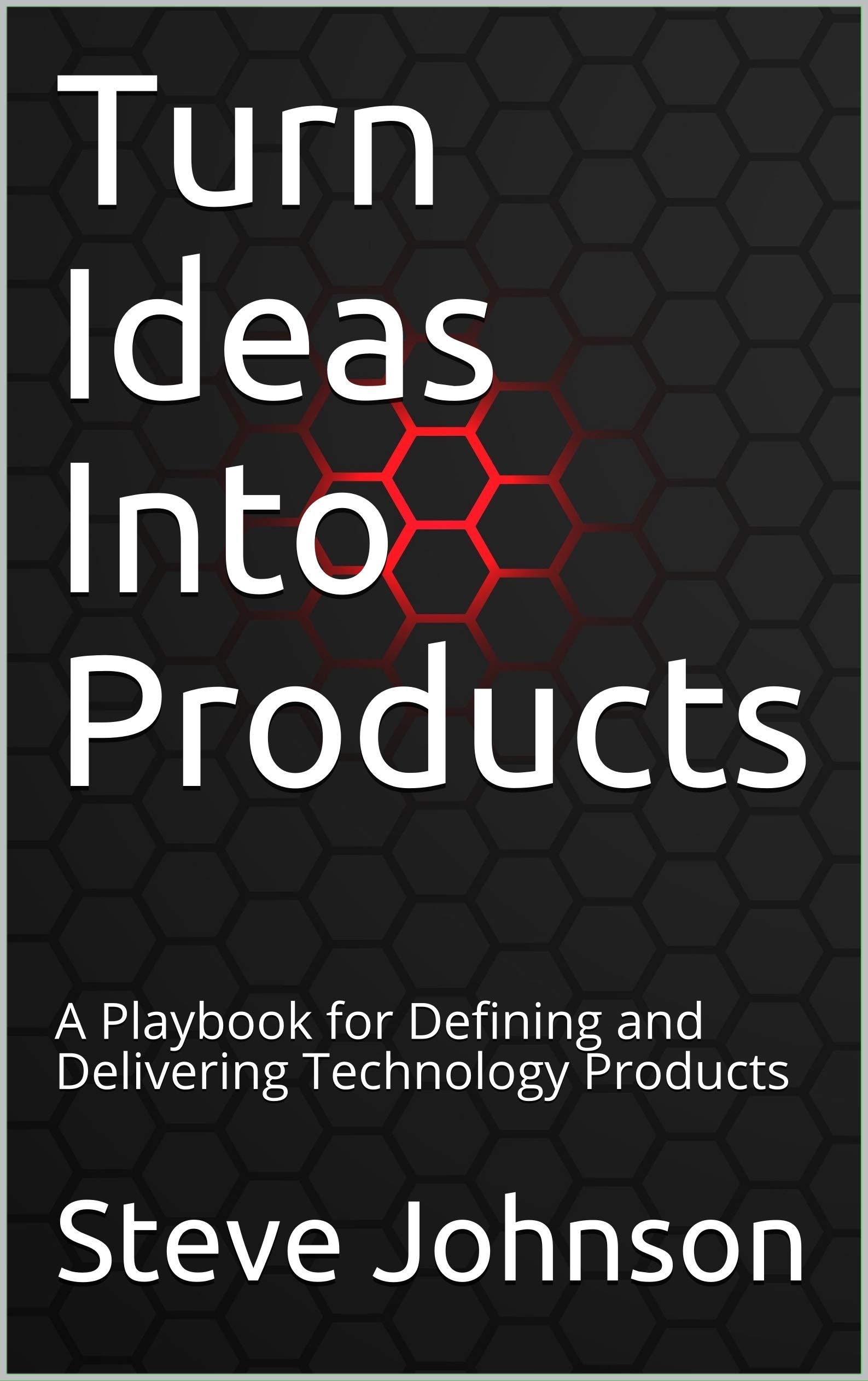 Turn Ideas Into Products: A Playbook for Defining and Delivering Technology Products