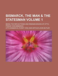 Bismarck, the Man & the Statesman Volume 1; Being the Reflections and Reminiscences of Otto, Prince Von Bismarck