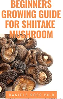 BEGINNERS GROWING GUIDE FOR SHIITAKE MUSHROOM: Everything You Need To Know on Growing,Cultivating and Breeding of Shiitake...