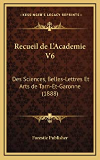 Recueil de L'Academie V6: Des Sciences, Belles-Lettres Et Arts de Tarn-Et-Garonne (1888)