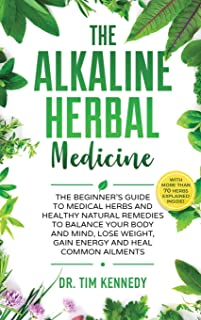 Alkaline Herbal Medicine: The Beginners Guide to Medicinal Herbs and Healthy Natural Remedies to Balance Your Mind, Lose W...
