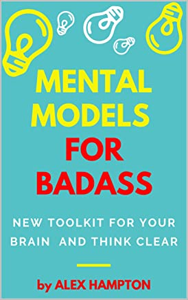 MENTAL MODELS FOR BADASS: NEW TOOLKIT FOR YOUR BRAIN  AND THINK CLEAR