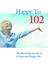 Happy to 102: The Best Kept Secrets to a Long and Happy Life Kindle Edition