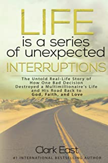 Life is a Series of Unexpected Interruptions: The Untold Real-Life Story of How One Bad Decision Destroyed a Multimilliona...