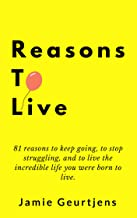 Reasons to Live.: 81 reasons to keep going, to stop struggling, and to live the incredible life you were born to live.