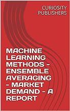 MACHINE LEARNING METHODS - ENSEMBLE AVERAGING - MARKET DEMAND - A REPORT (English Edition)