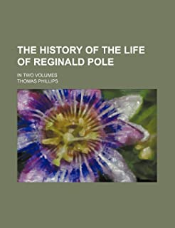 The History of the Life of Reginald Pole; In Two Volumes